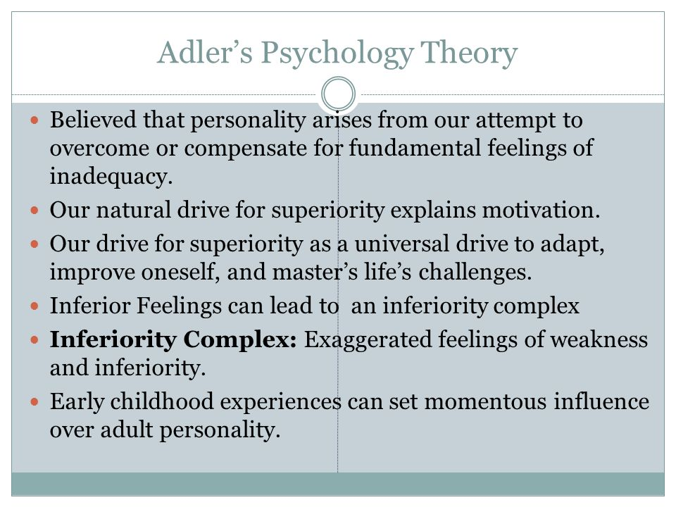 Adler's Psychology Theory Believed that personality arises from our attempt to overcome or compensate for fundamental feelings of inadequacy.