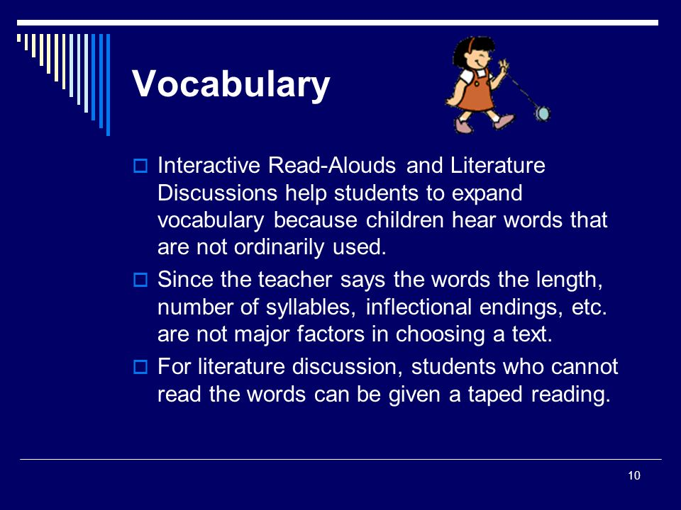 10 Vocabulary  Interactive Read-Alouds and Literature Discussions help students to expand vocabulary because children hear words that are not ordinarily used.