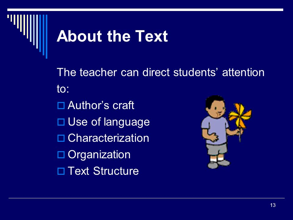 13 About the Text The teacher can direct students' attention to:  Author's craft  Use of language  Characterization  Organization  Text Structure
