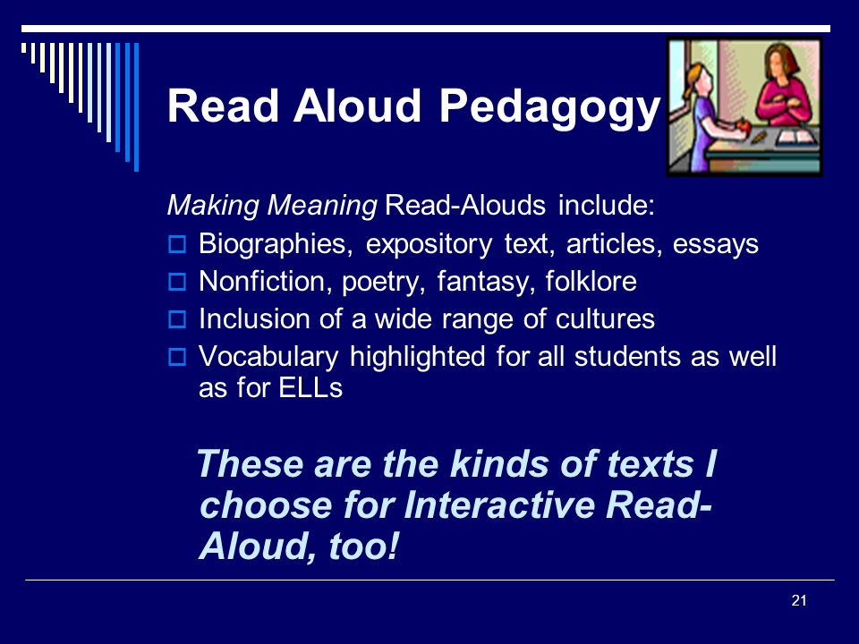 21 Read Aloud Pedagogy Making Meaning Read-Alouds include:  Biographies, expository text, articles, essays  Nonfiction, poetry, fantasy, folklore  Inclusion of a wide range of cultures  Vocabulary highlighted for all students as well as for ELLs These are the kinds of texts I choose for Interactive Read- Aloud, too!