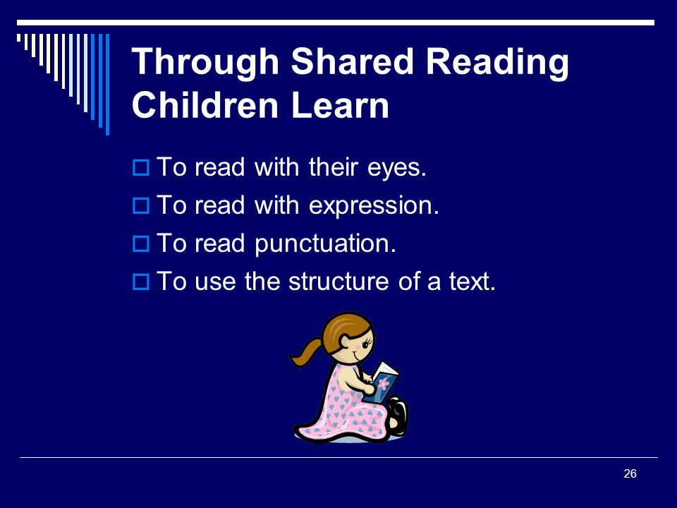 26 Through Shared Reading Children Learn  To read with their eyes.