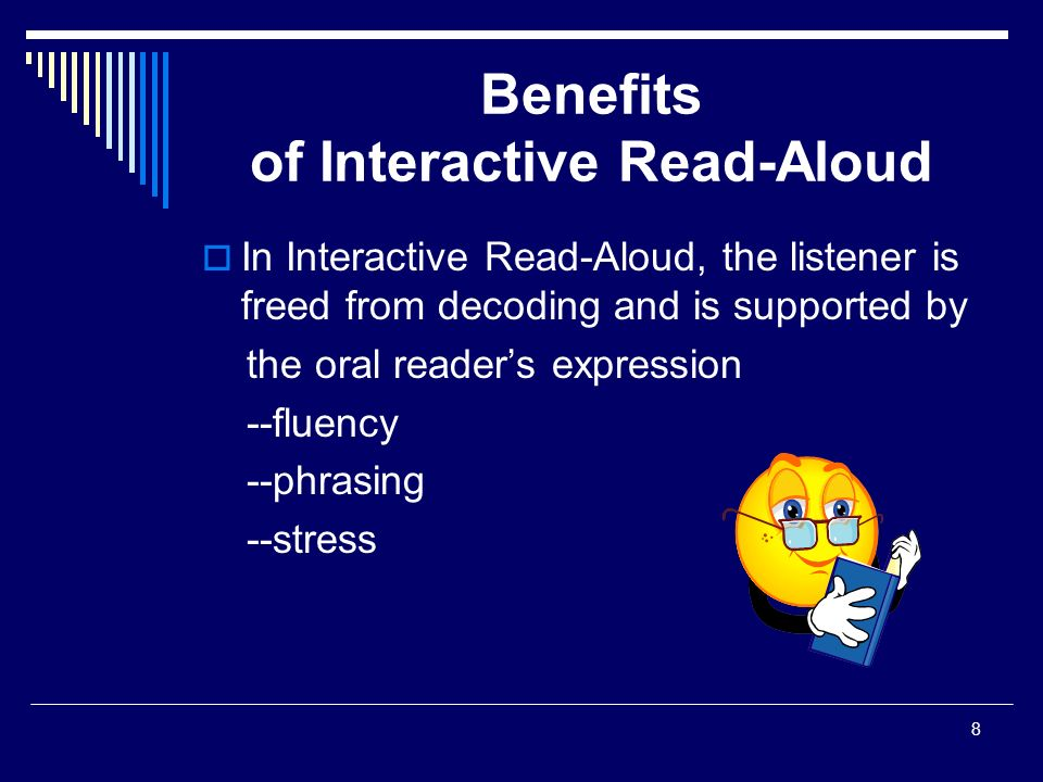 8 Benefits of Interactive Read-Aloud  In Interactive Read-Aloud, the listener is freed from decoding and is supported by the oral reader's expression --fluency --phrasing --stress