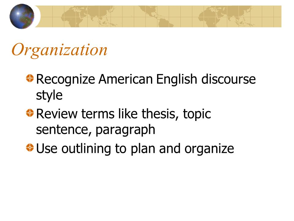 Organization Recognize American English discourse style Review terms like thesis, topic sentence, paragraph Use outlining to plan and organize