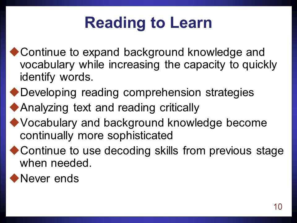 9 Learning to Read uUsing the relationship between letters and sounds in words as the main clue to reading the word uMastering the alphabetic principle uBecoming accurate readers uUsing alphabetic principle to determine novel words and then checking by using context.