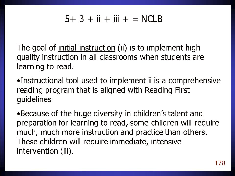 177 Three types of assessment to guide instruction: Screening to identify children who may need extra help Progress Monitoring to determine if children are making adequate progress with current instruction Diagnosis to determine specific instructional needs 5 + 3 + ii + iii = NCLB