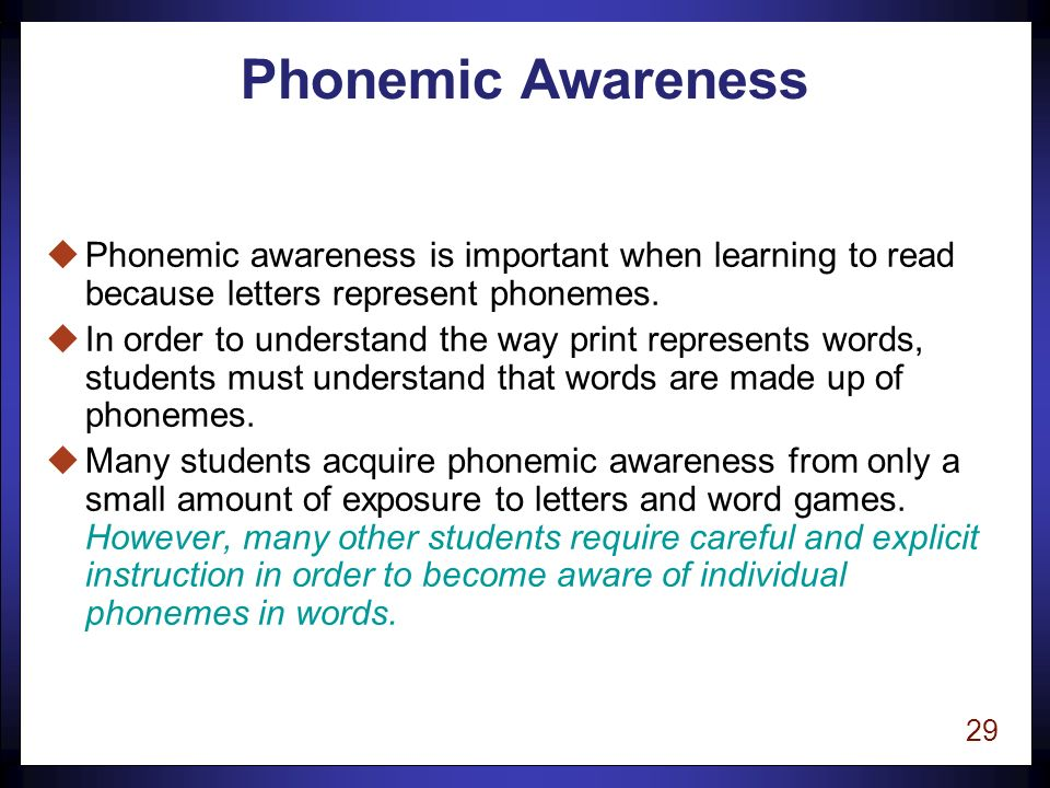28 Phonological Awareness uThe ability to examine language independent of meaning uTo think about the linguistic characteristics of a word rather than focusing on the meaning of a word