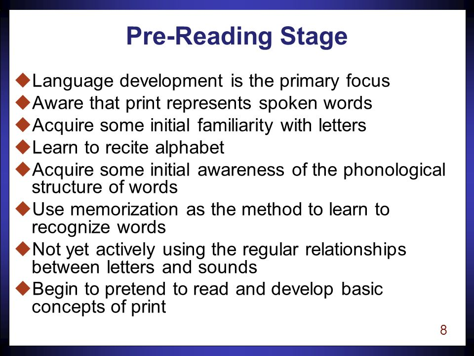 7 Stages of Reading Development uPre-Reading uLearning to Read Words uReading to Learn n Not discrete, self-contained entities n Transition between stages is often gradual n A student may be at one stage for certain types of material while functioning at another stage for material at different levels of difficulty.