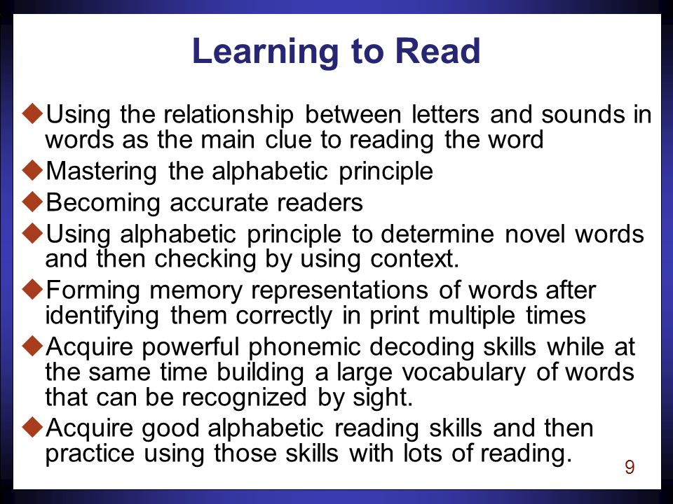 8 Pre-Reading Stage uLanguage development is the primary focus uAware that print represents spoken words uAcquire some initial familiarity with letters uLearn to recite alphabet uAcquire some initial awareness of the phonological structure of words uUse memorization as the method to learn to recognize words uNot yet actively using the regular relationships between letters and sounds uBegin to pretend to read and develop basic concepts of print