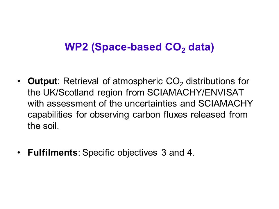WP2 (Space-based CO 2 data) Output: Retrieval of atmospheric CO 2 distributions for the UK/Scotland region from SCIAMACHY/ENVISAT with assessment of the uncertainties and SCIAMACHY capabilities for observing carbon fluxes released from the soil.