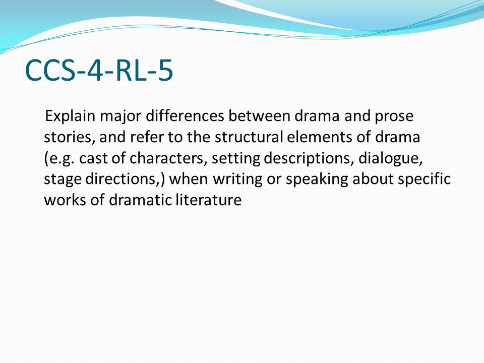CCS-4-RL-5 Explain major differences between drama and prose stories, and refer to the structural elements of drama (e.g. cast of characters, setting