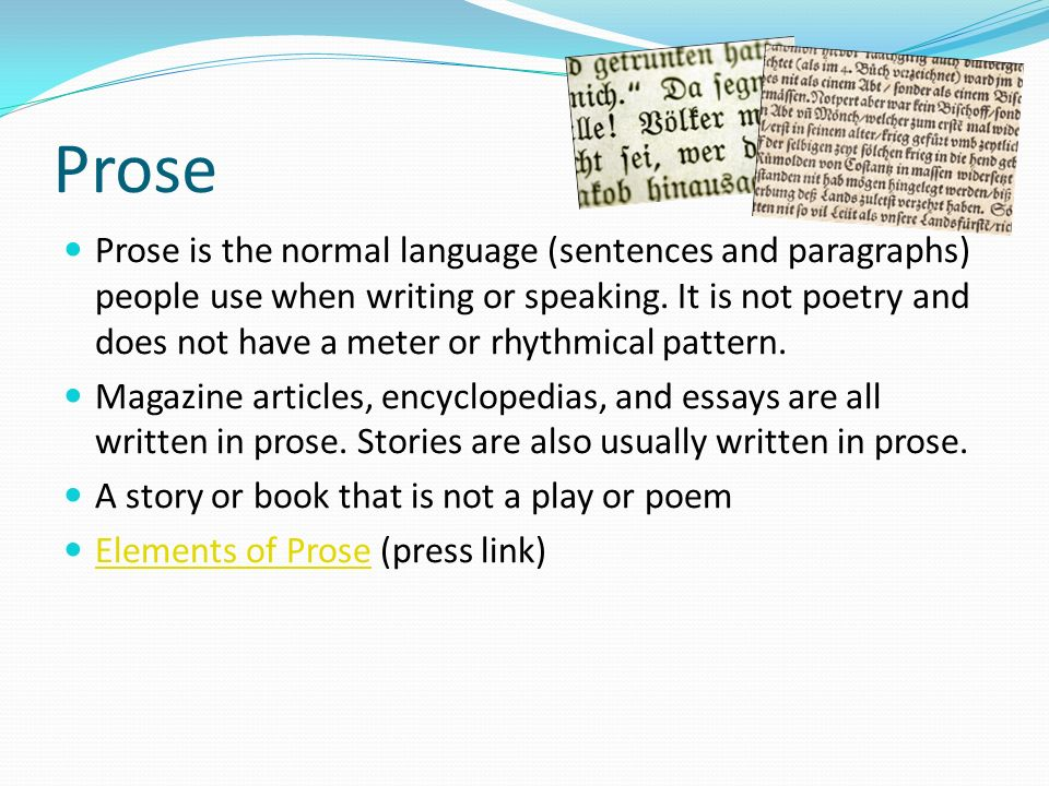 Prose Prose is the normal language (sentences and paragraphs) people use when writing or speaking. It is not poetry and does not have a meter or rhyth