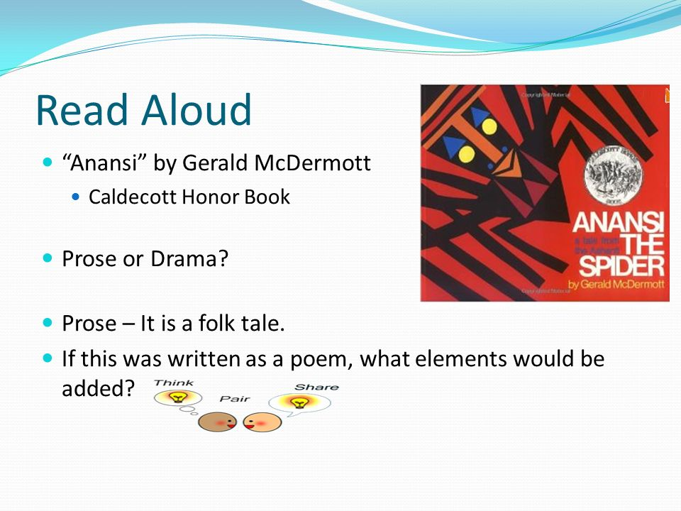 "Read Aloud ""Anansi"" by Gerald McDermott Caldecott Honor Book Prose or Drama? Prose – It is a folk tale. If this was written as a poem, what elements w"