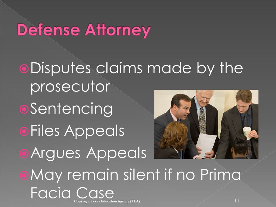  Disputes claims made by the prosecutor  Sentencing  Files Appeals  Argues Appeals  May remain silent if no Prima Facia Case 11 Copyright Texas Education Agency (TEA)