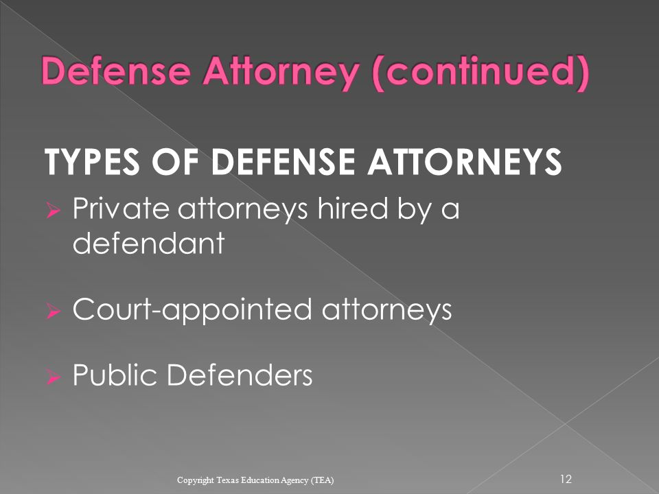 TYPES OF DEFENSE ATTORNEYS  Private attorneys hired by a defendant  Court-appointed attorneys  Public Defenders 12 Copyright Texas Education Agency (TEA)