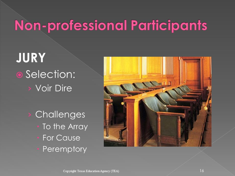 JURY  Selection: › Voir Dire › Challenges  To the Array  For Cause  Peremptory 16 Copyright Texas Education Agency (TEA)