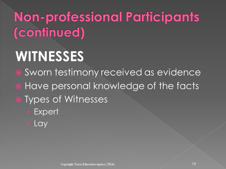 WITNESSES  Sworn testimony received as evidence  Have personal knowledge of the facts  Types of Witnesses › Expert › Lay 19 Copyright Texas Education Agency (TEA)