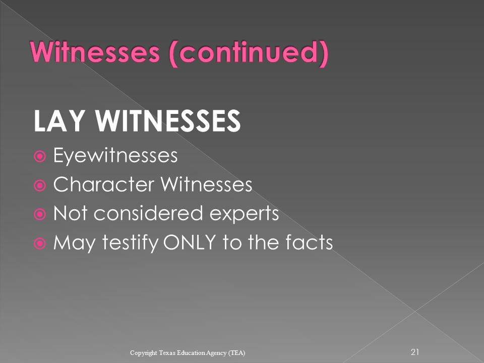 LAY WITNESSES  Eyewitnesses  Character Witnesses  Not considered experts  May testify ONLY to the facts 21 Copyright Texas Education Agency (TEA)