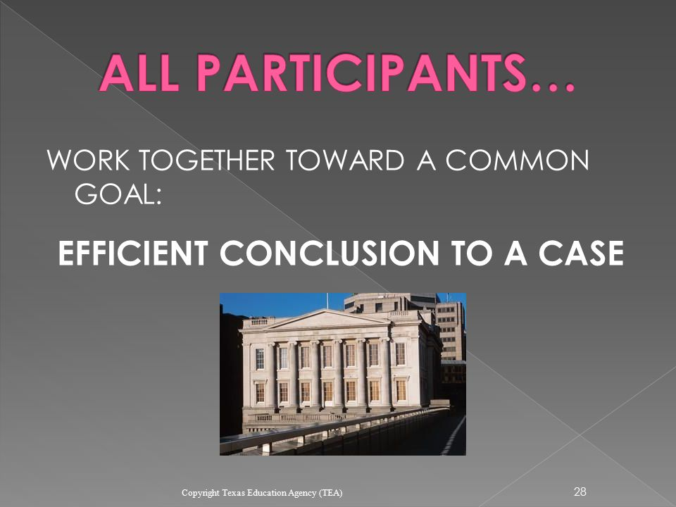 WORK TOGETHER TOWARD A COMMON GOAL: EFFICIENT CONCLUSION TO A CASE 28 Copyright Texas Education Agency (TEA)