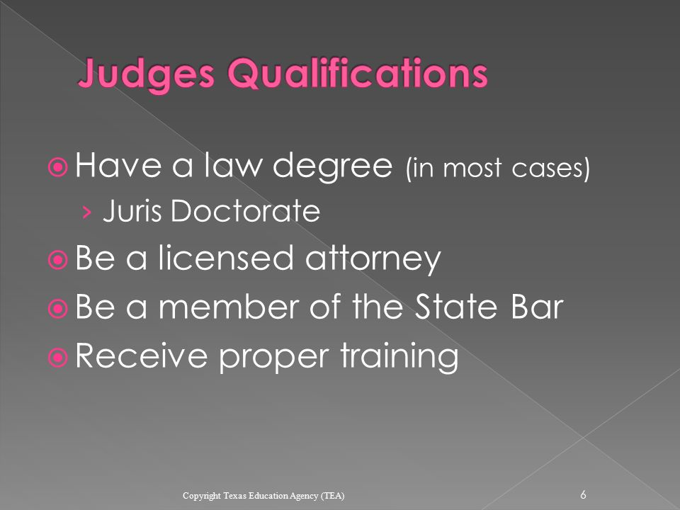  Have a law degree (in most cases) › Juris Doctorate  Be a licensed attorney  Be a member of the State Bar  Receive proper training 6 Copyright Texas Education Agency (TEA)