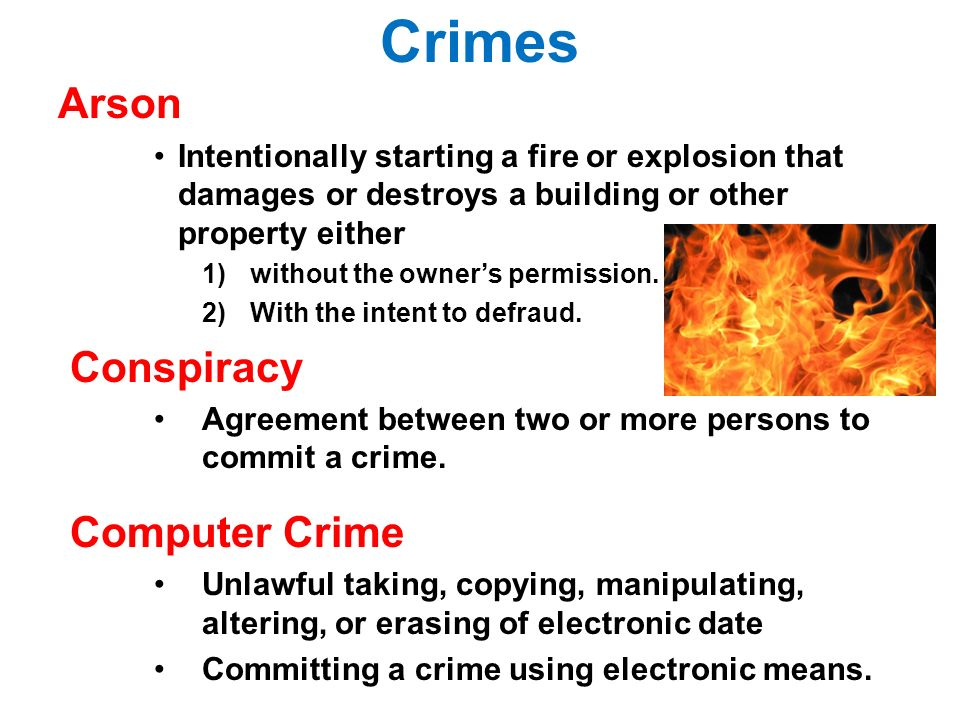 Crimes Arson Intentionally starting a fire or explosion that damages or destroys a building or other property either 1)without the owner's permission.