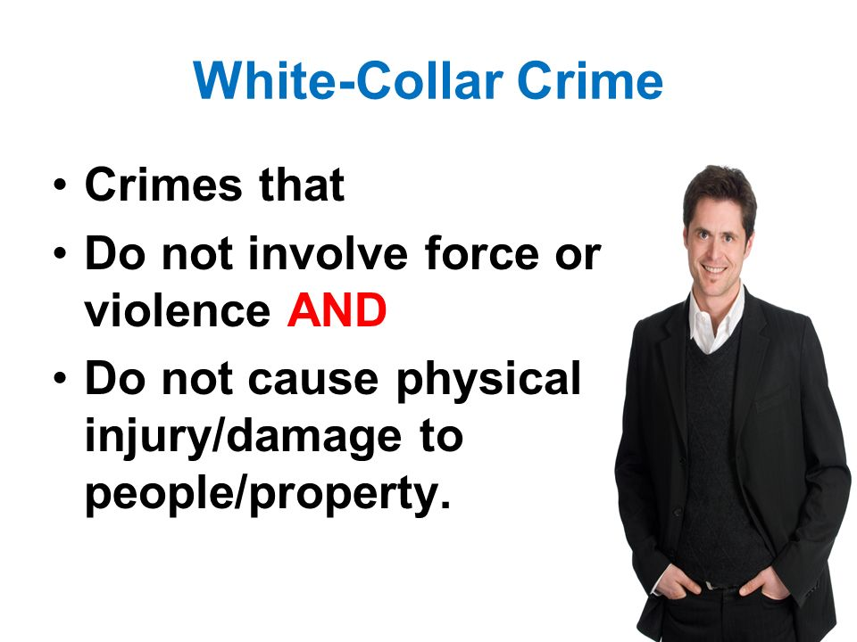 White-Collar Crime Crimes that Do not involve force or violence AND Do not cause physical injury/damage to people/property.