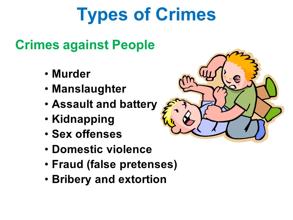 Types of Crimes Crimes against People Murder Manslaughter Assault and battery Kidnapping Sex offenses Domestic violence Fraud (false pretenses) Bribery and extortion