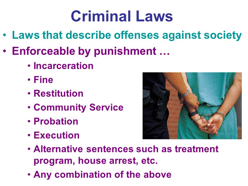 Criminal Laws Laws that describe offenses against society Enforceable by punishment … Incarceration Fine Restitution Community Service Probation Execution Alternative sentences such as treatment program, house arrest, etc.