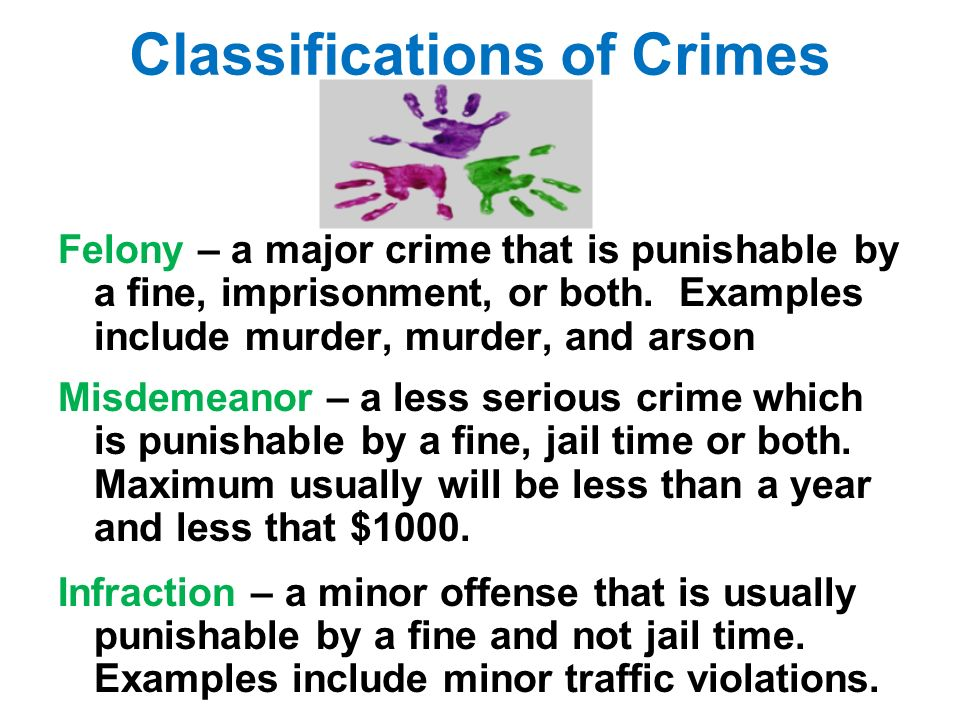 Classifications of Crimes Felony – a major crime that is punishable by a fine, imprisonment, or both.