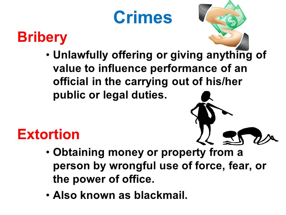 Crimes Bribery Unlawfully offering or giving anything of value to influence performance of an official in the carrying out of his/her public or legal duties.