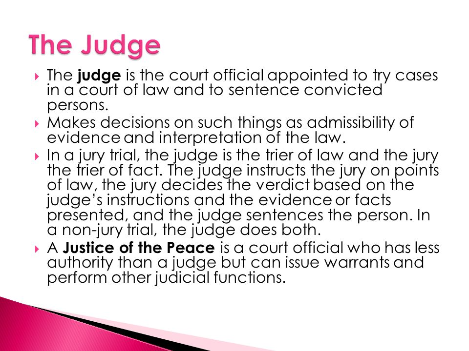  The judge is the court official appointed to try cases in a court of law and to sentence convicted persons.