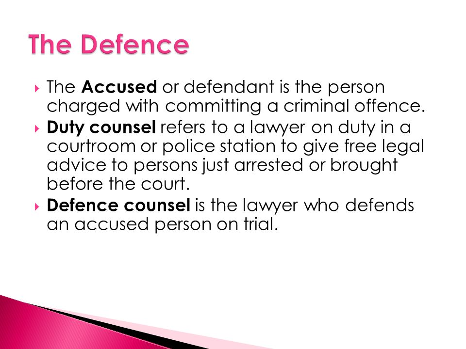  The Accused or defendant is the person charged with committing a criminal offence.