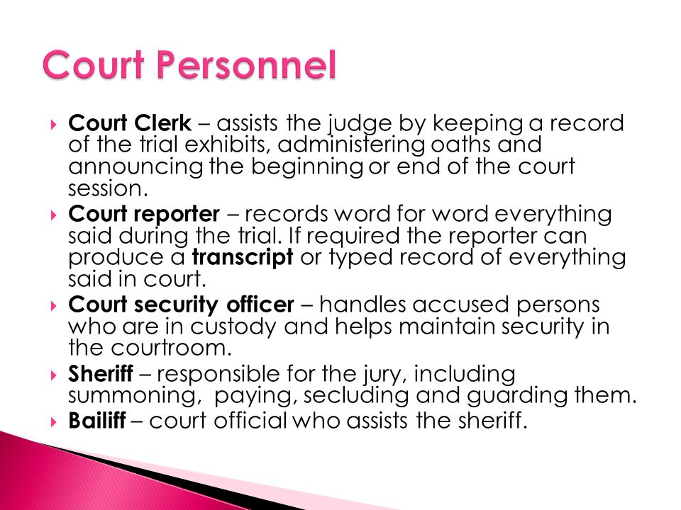  Court Clerk – assists the judge by keeping a record of the trial exhibits, administering oaths and announcing the beginning or end of the court session.
