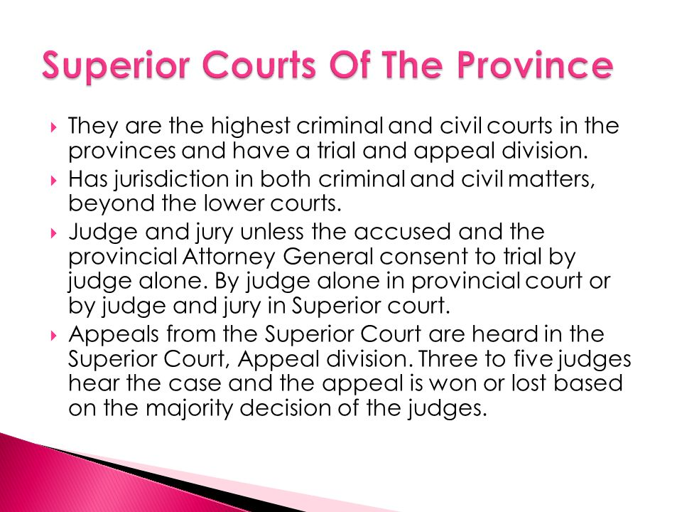  They are the highest criminal and civil courts in the provinces and have a trial and appeal division.