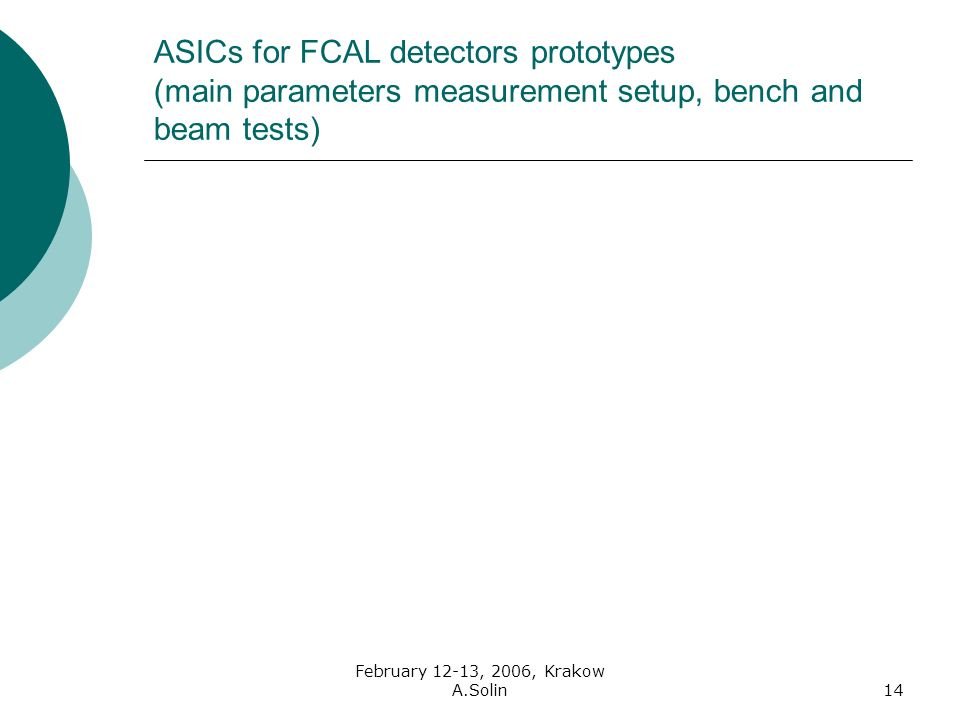 February 12-13, 2006, Krakow A.Solin14 ASICs for FCAL detectors prototypes (main parameters measurement setup, bench and beam tests)