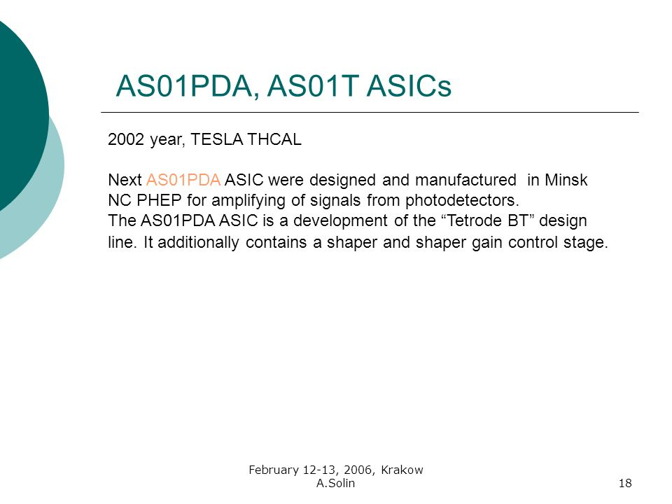February 12-13, 2006, Krakow A.Solin18 AS01PDA, AS01T ASICs 2002 year, TESLA THCAL Next AS01PDA ASIC were designed and manufactured in Minsk NC PHEP for amplifying of signals from photodetectors.
