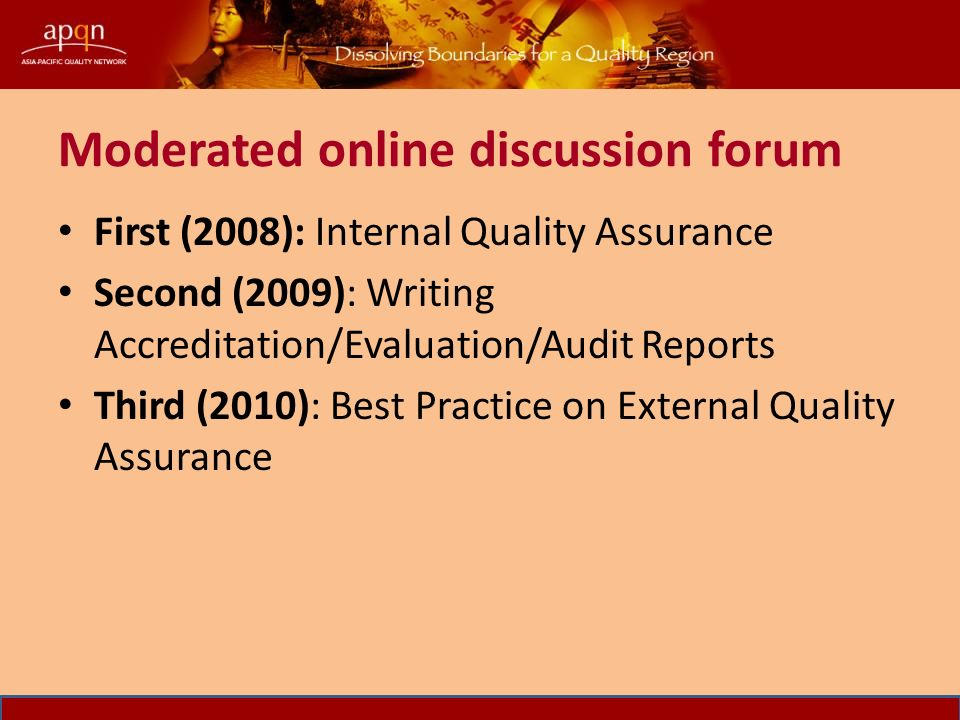 Moderated online discussion forum First (2008): Internal Quality Assurance Second (2009): Writing Accreditation/Evaluation/Audit Reports Third (2010): Best Practice on External Quality Assurance