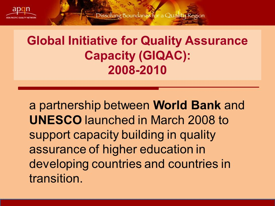 Global Initiative for Quality Assurance Capacity (GIQAC): a partnership between World Bank and UNESCO launched in March 2008 to support capacity building in quality assurance of higher education in developing countries and countries in transition.