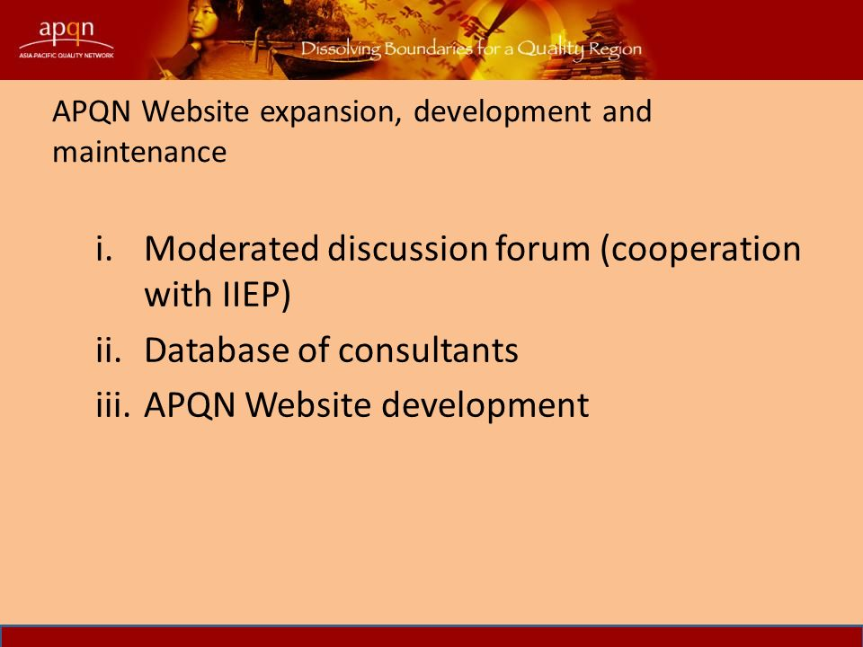 APQN Website expansion, development and maintenance i.Moderated discussion forum (cooperation with IIEP) ii.Database of consultants iii.APQN Website development