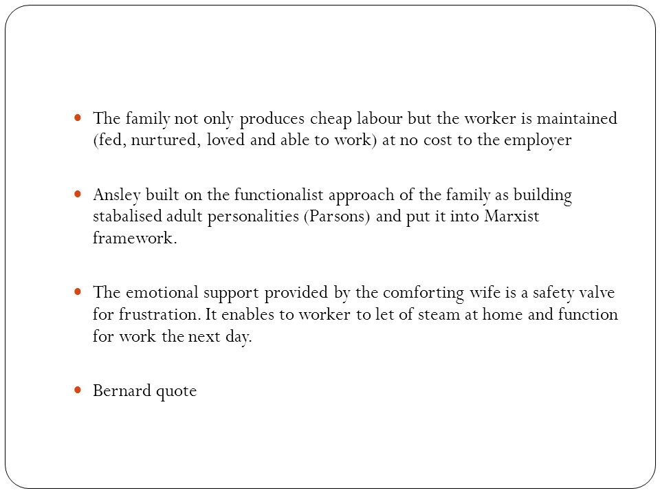 The family not only produces cheap labour but the worker is maintained (fed, nurtured, loved and able to work) at no cost to the employer Ansley built on the functionalist approach of the family as building stabalised adult personalities (Parsons) and put it into Marxist framework.