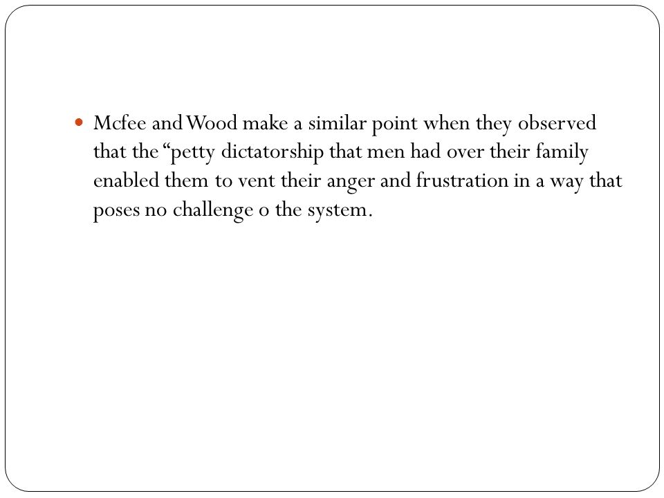 Mcfee and Wood make a similar point when they observed that the petty dictatorship that men had over their family enabled them to vent their anger and frustration in a way that poses no challenge o the system.