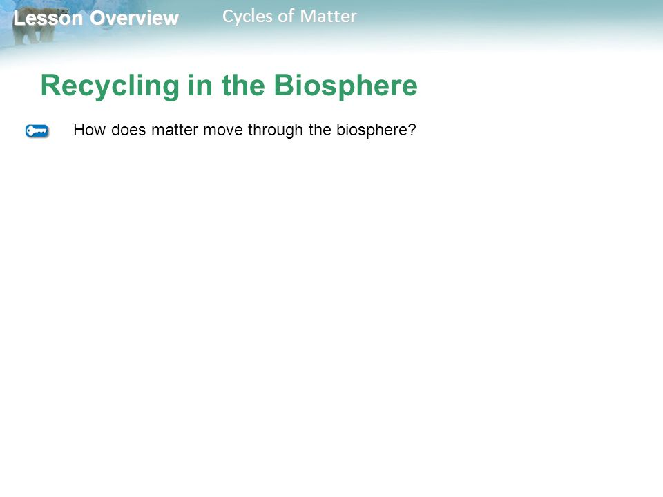 Lesson Overview Lesson Overview Cycles of Matter Recycling in the Biosphere How does matter move through the biosphere