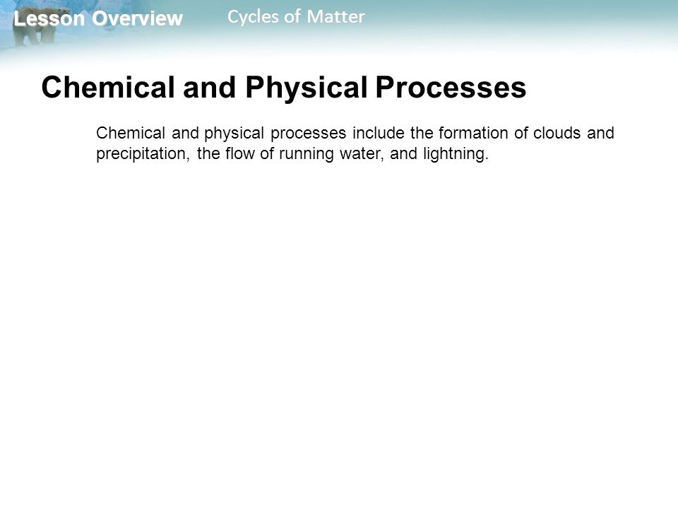 Lesson Overview Lesson Overview Cycles of Matter Chemical and Physical Processes Chemical and physical processes include the formation of clouds and precipitation, the flow of running water, and lightning.