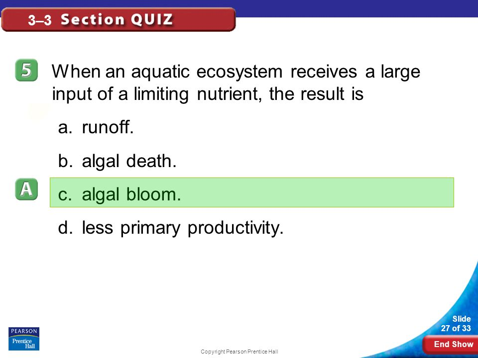End Show Slide 27 of 33 Copyright Pearson Prentice Hall 3–3 When an aquatic ecosystem receives a large input of a limiting nutrient, the result is a.runoff.
