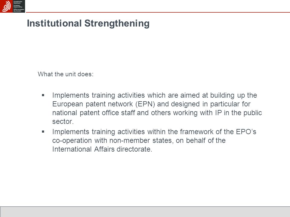 Institutional Strengthening What the unit does:  Implements training activities which are aimed at building up the European patent network (EPN) and designed in particular for national patent office staff and others working with IP in the public sector.