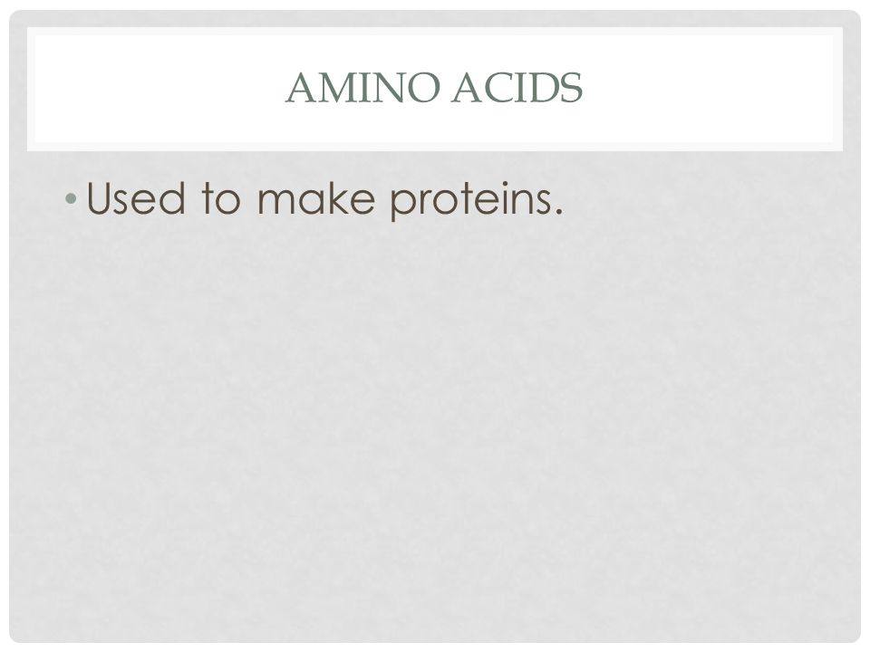 AMINO ACIDS Used to make proteins.
