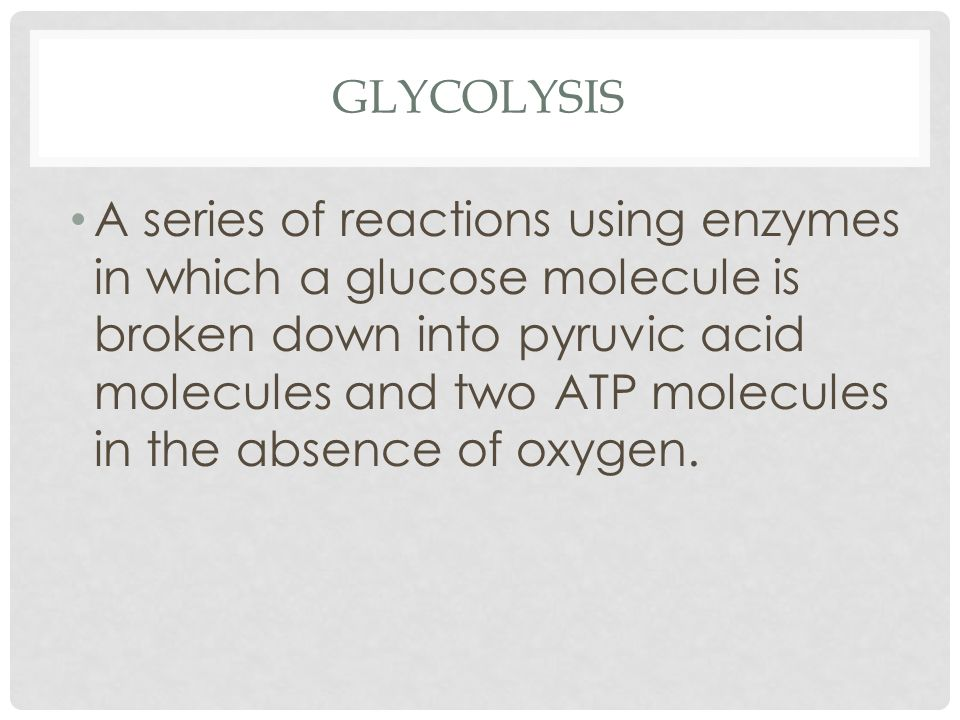 GLYCOLYSIS A series of reactions using enzymes in which a glucose molecule is broken down into pyruvic acid molecules and two ATP molecules in the absence of oxygen.