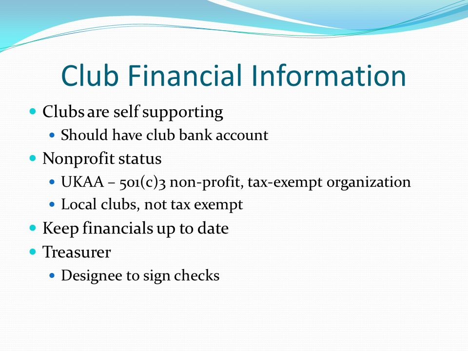 Club Financial Information Clubs are self supporting Should have club bank account Nonprofit status UKAA – 501(c)3 non-profit, tax-exempt organization Local clubs, not tax exempt Keep financials up to date Treasurer Designee to sign checks