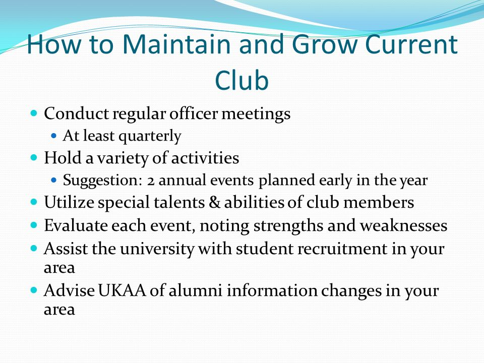 How to Maintain and Grow Current Club Conduct regular officer meetings At least quarterly Hold a variety of activities Suggestion: 2 annual events planned early in the year Utilize special talents & abilities of club members Evaluate each event, noting strengths and weaknesses Assist the university with student recruitment in your area Advise UKAA of alumni information changes in your area
