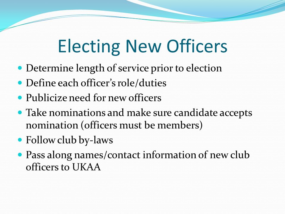 Electing New Officers Determine length of service prior to election Define each officer's role/duties Publicize need for new officers Take nominations and make sure candidate accepts nomination (officers must be members) Follow club by-laws Pass along names/contact information of new club officers to UKAA
