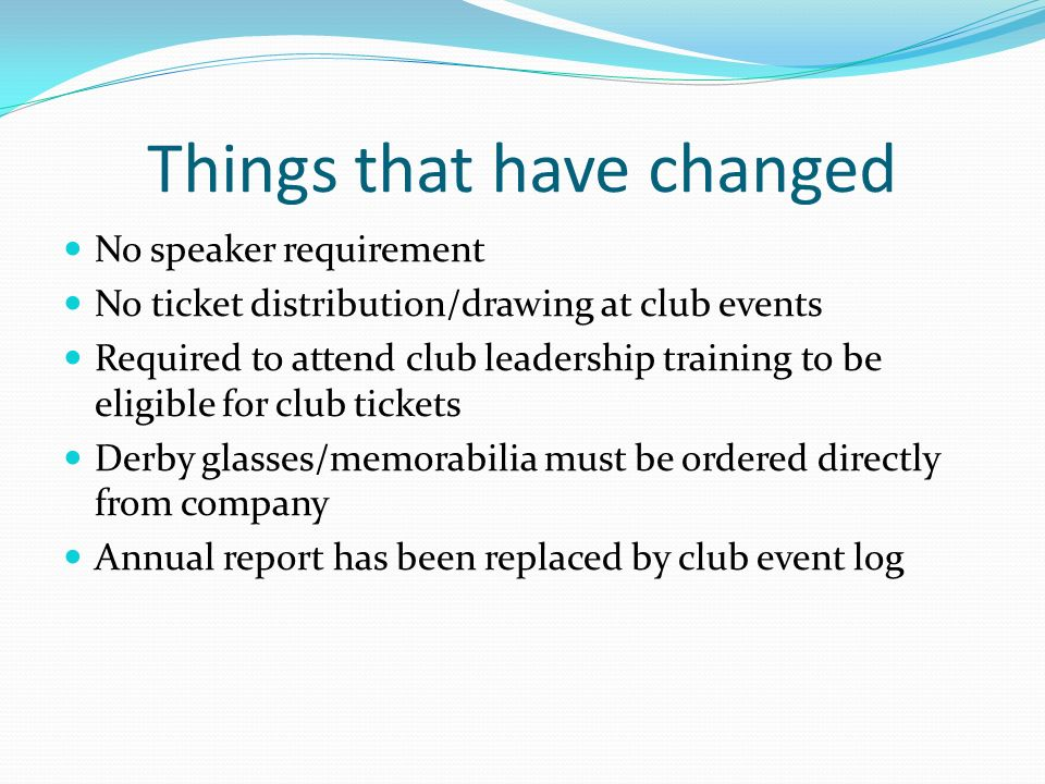 Things that have changed No speaker requirement No ticket distribution/drawing at club events Required to attend club leadership training to be eligible for club tickets Derby glasses/memorabilia must be ordered directly from company Annual report has been replaced by club event log